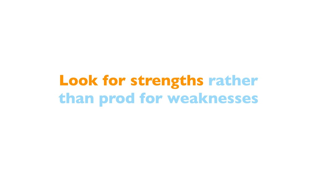 Look for strengths rather than prod for weaknes...