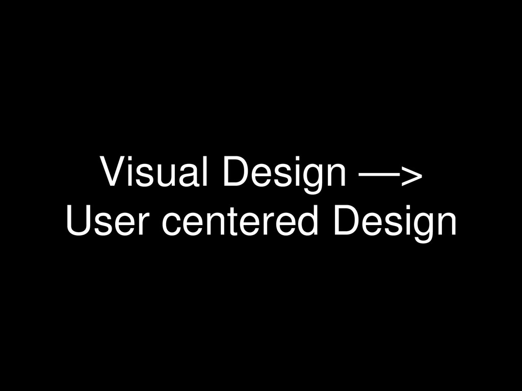 Visual Design —> User centered Design
