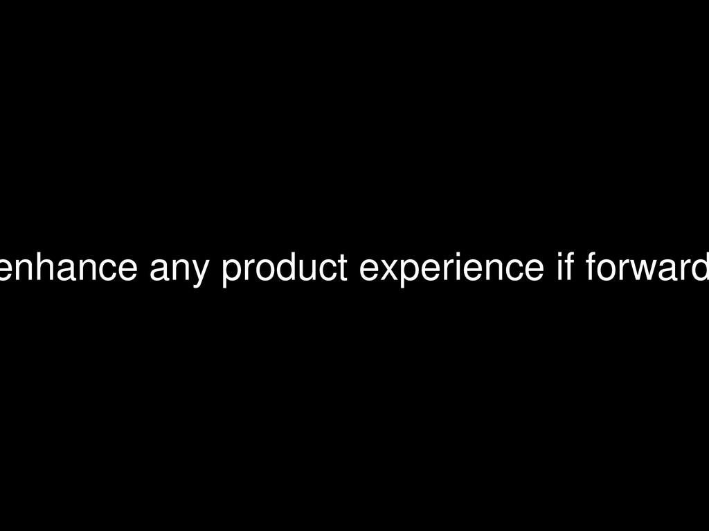 enhance any product experience if forward