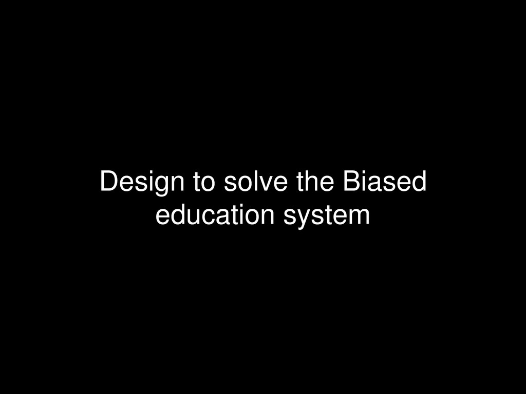 Design to solve the Biased education system