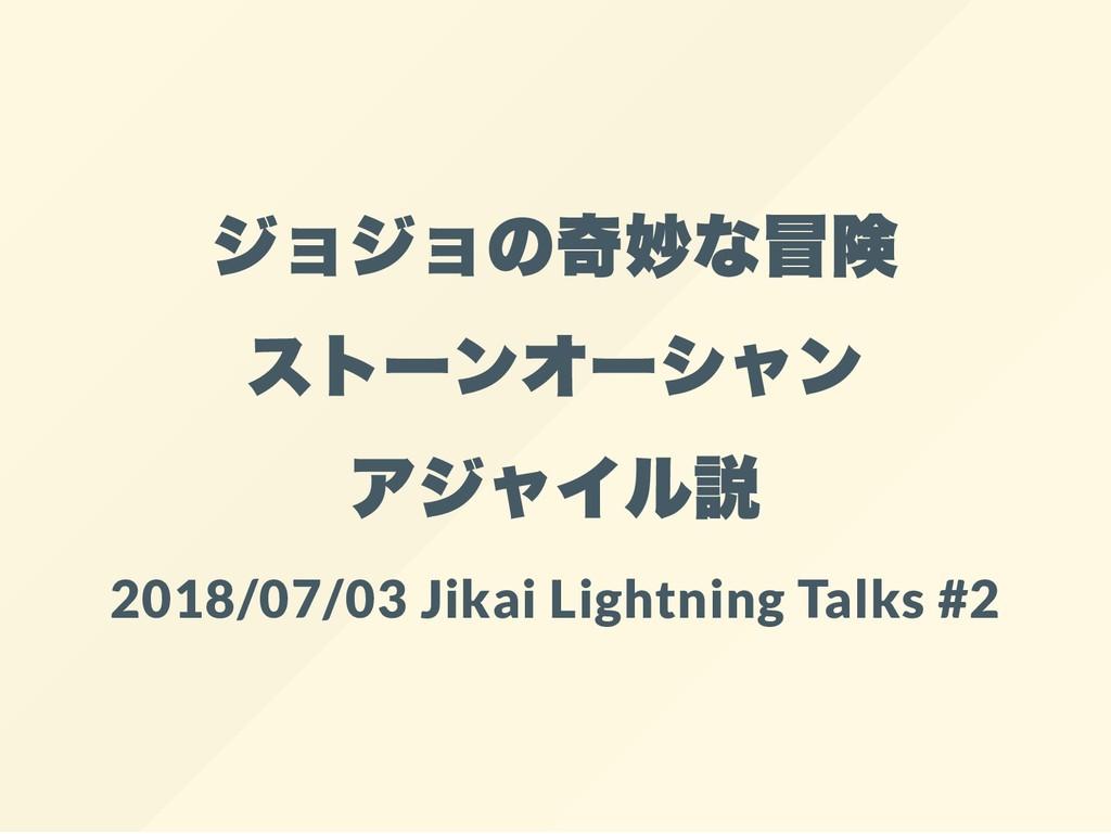 ジョジョの奇妙な冒険 ストー ンオー シャン アジャイル説 2018/07/03 Jikai ...