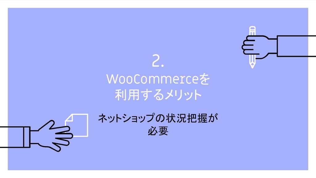 2. WooCommerceを 利用するメリット ネットショップの状況把握が 必要