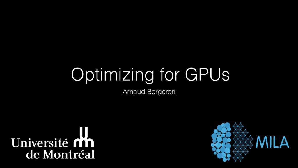 Optimizing for GPUs Arnaud Bergeron