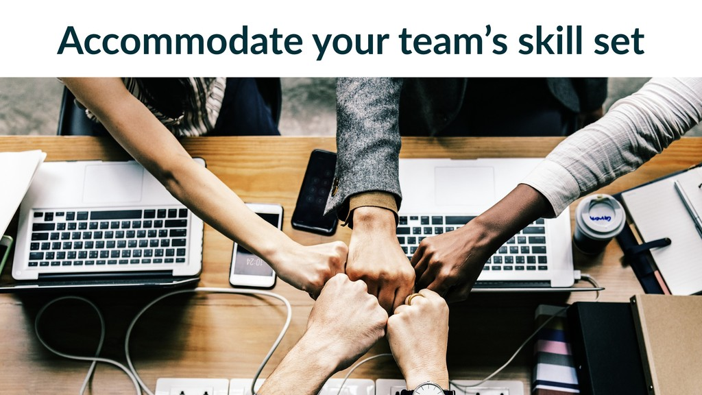 Accommodate your team's skill set