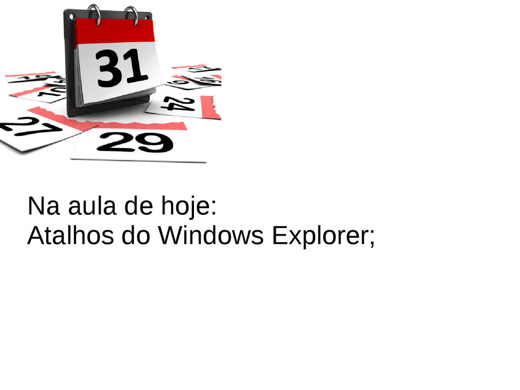Na aula de hoje: Atalhos do Windows Explorer;