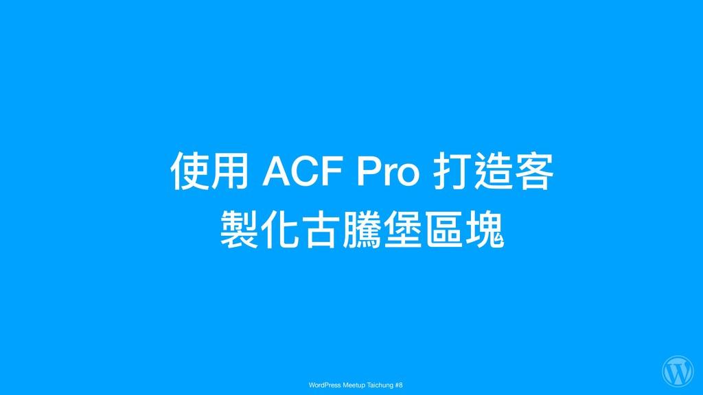 使⽤用 ACF Pro 打造客 製化古騰堡區塊 WordPress Meetup Taichu...