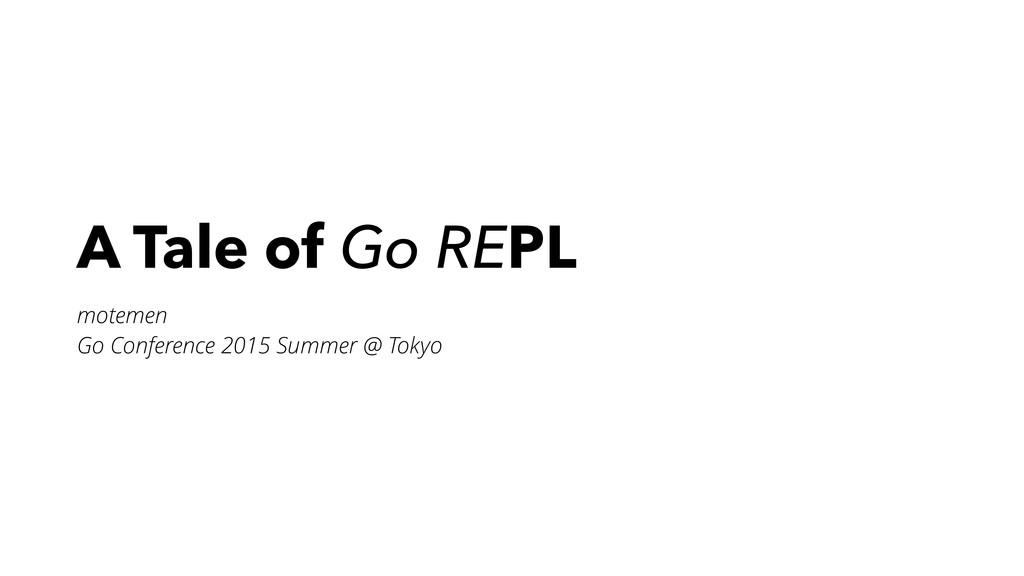 A Tale of Go REPL motemen Go Conference 2015 Su...