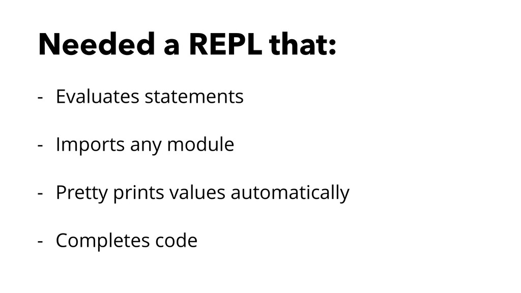 Needed a REPL that: - Evaluates statements - Im...