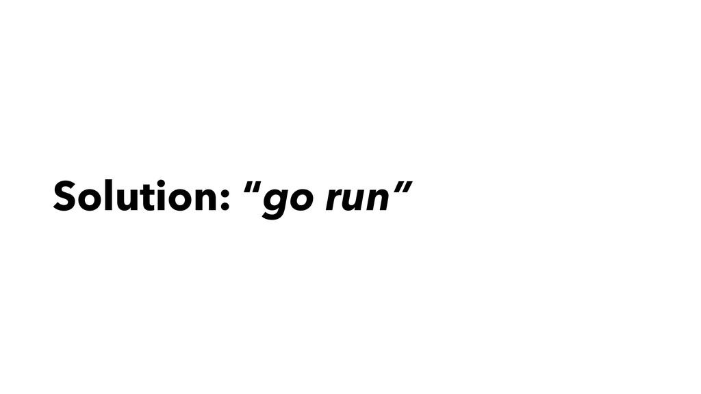 """Solution: """"go run"""""""