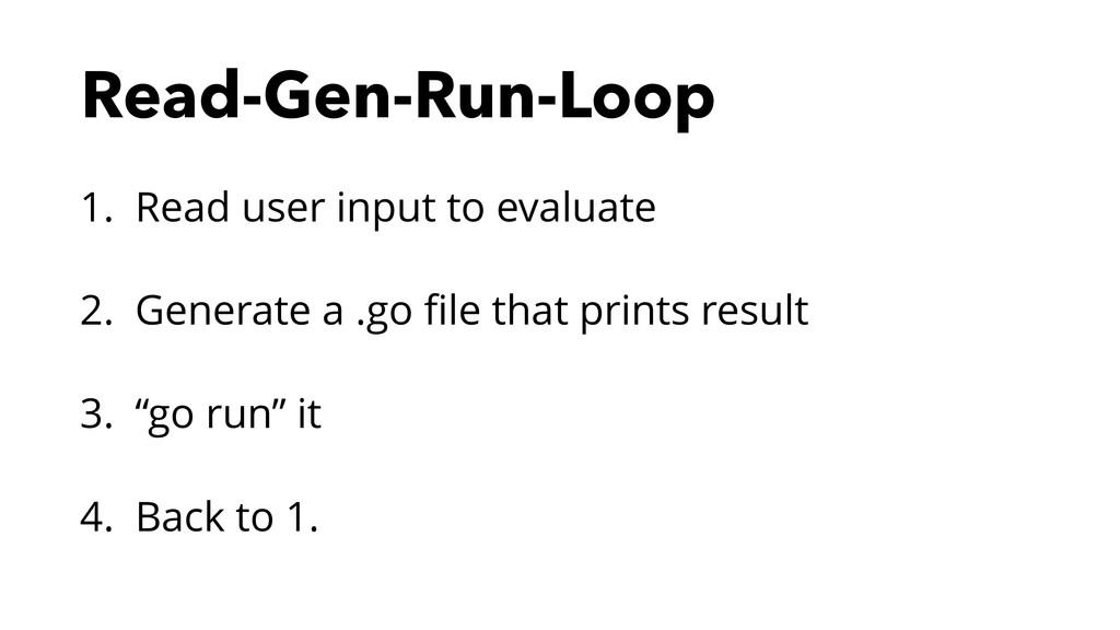 Read-Gen-Run-Loop 1. Read user input to evaluat...