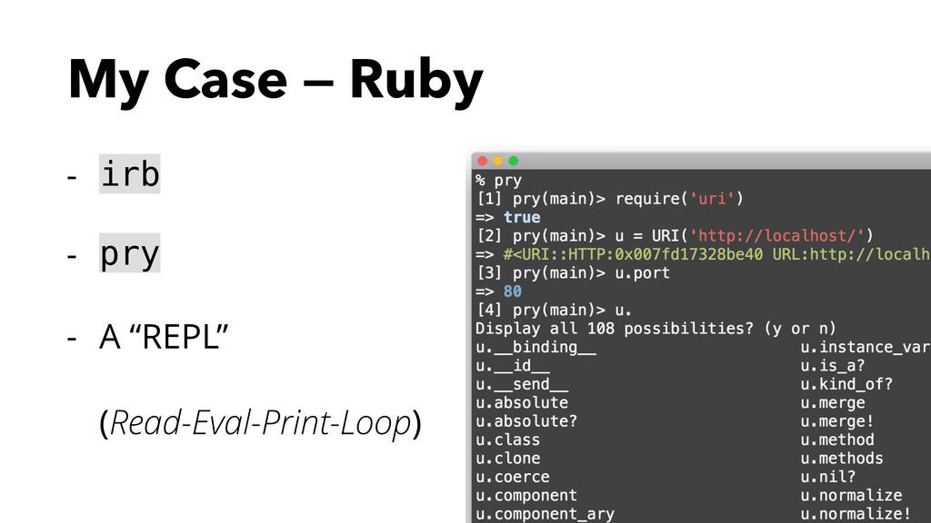 "My Case — Ruby - irb - pry - A ""REPL"" (Read-Ev..."
