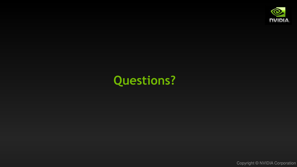 Copyright © NVIDIA Corporation Questions?