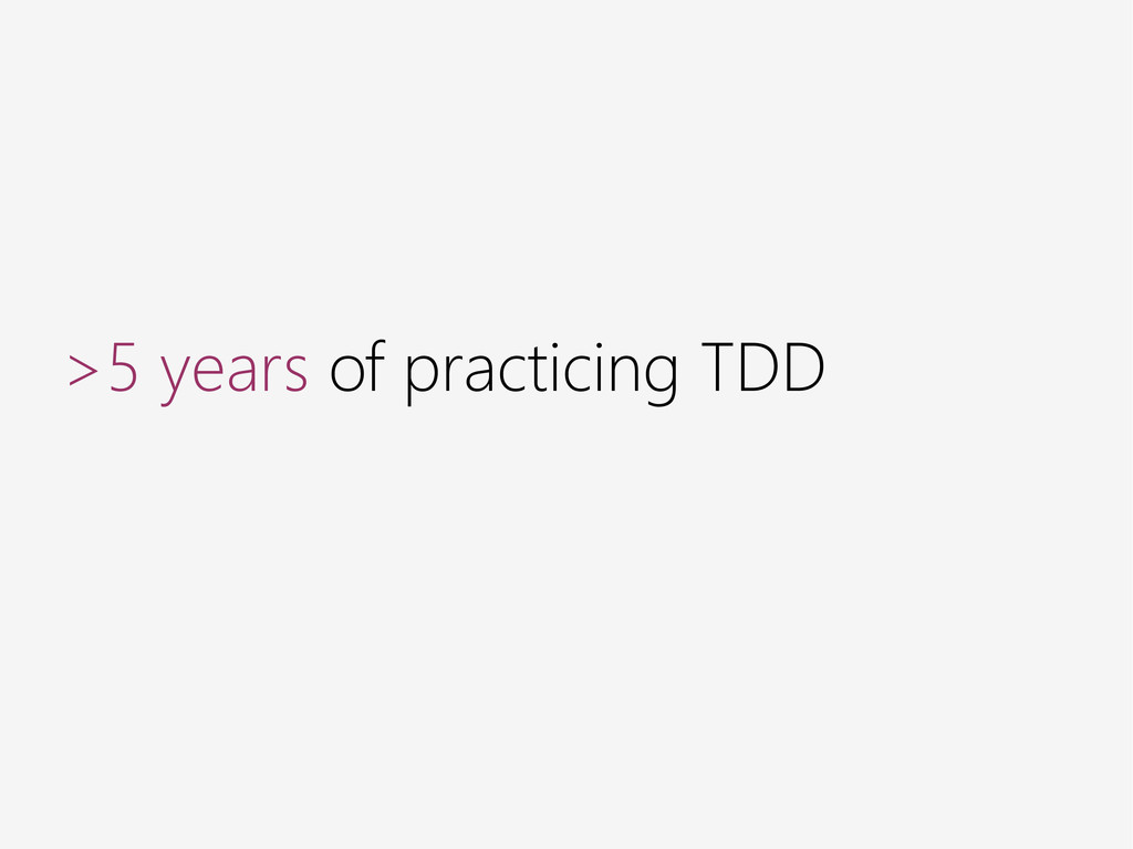 >5 years of practicing TDD