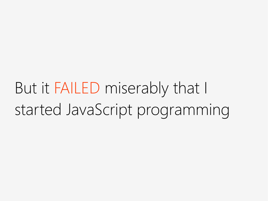 But it FAILED miserably that I started JavaScri...