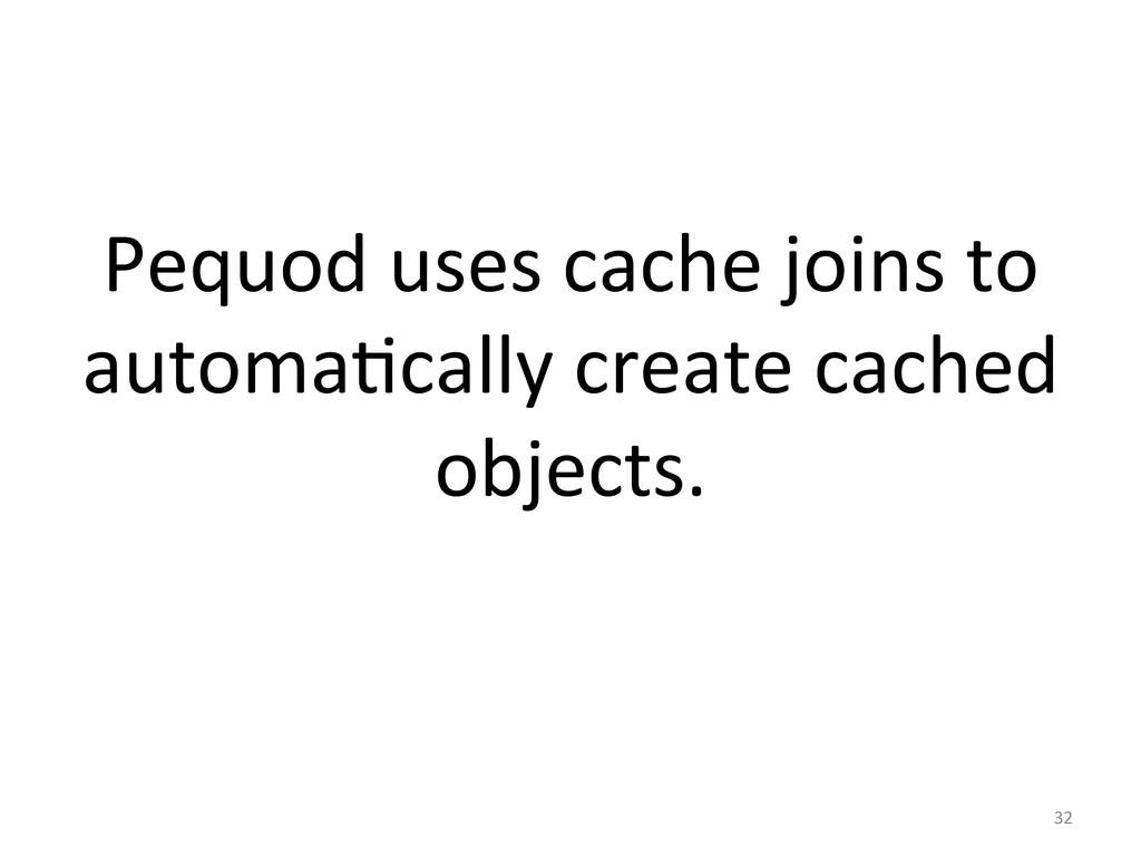 Pequod uses cache joins to  auto...