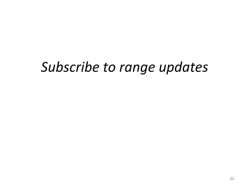 Subscribe to range updates  34