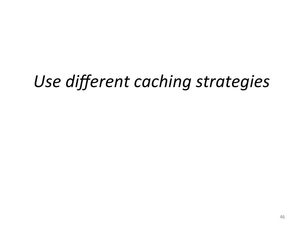 Use different caching strategies  46...