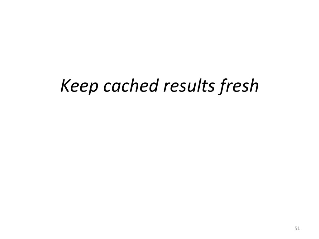 Keep cached results fresh  51