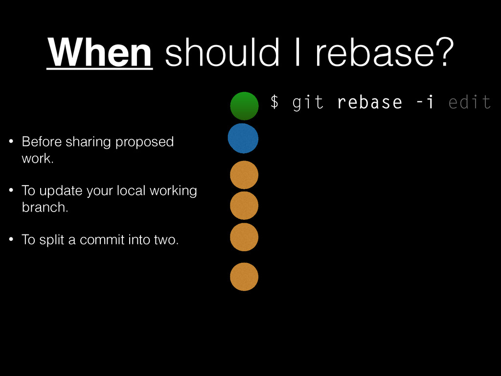 When should I rebase? • Before sharing proposed...