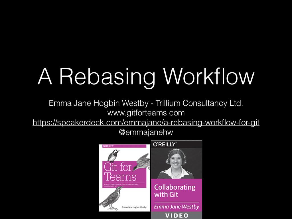 A Rebasing Workflow Emma Jane Hogbin Westby - Tr...