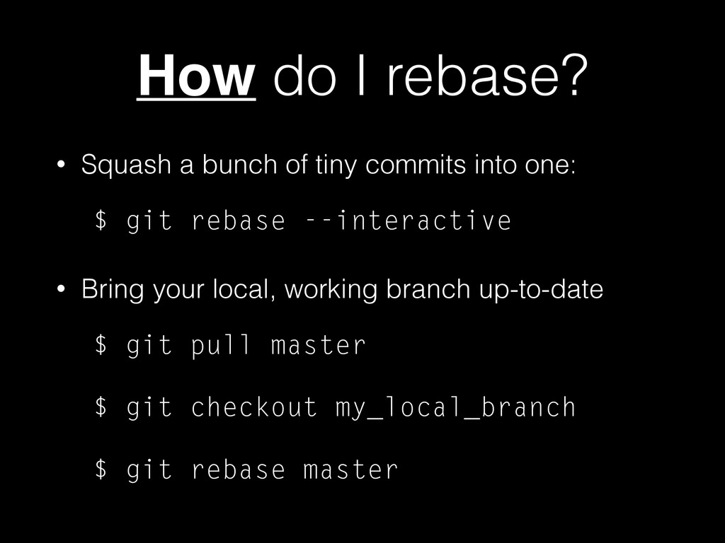 How do I rebase? • Squash a bunch of tiny commi...