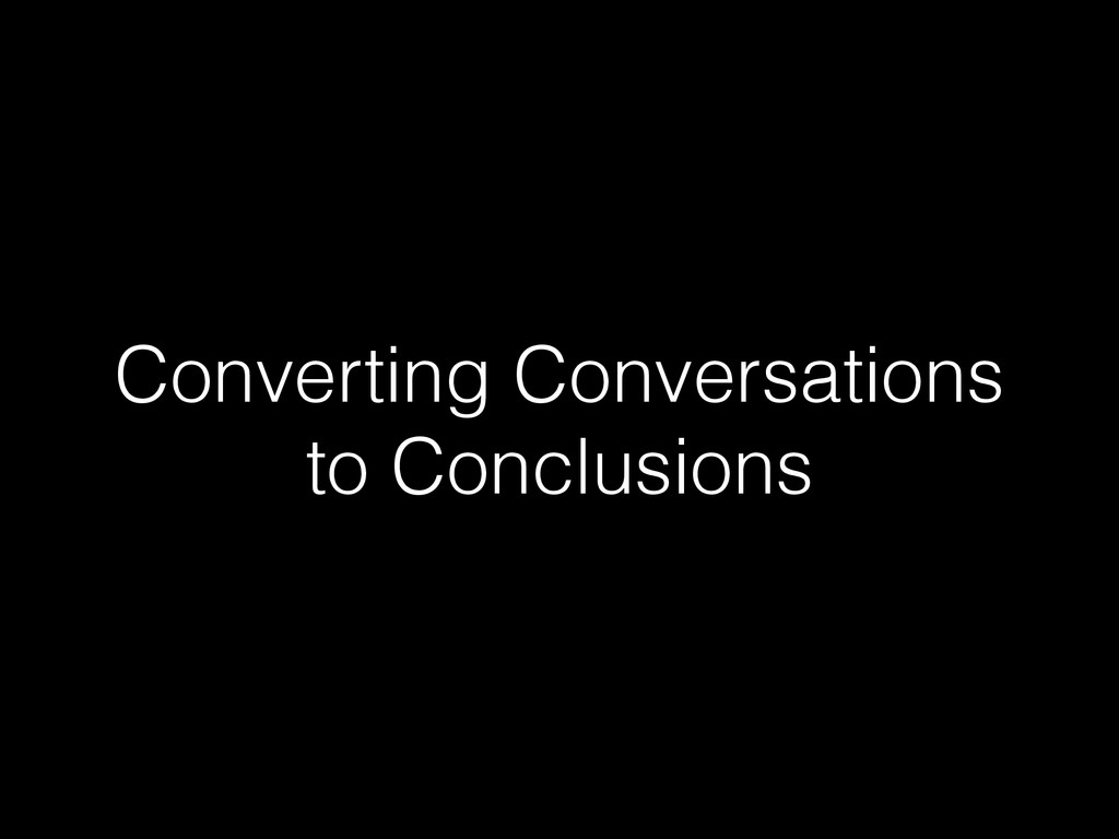 Converting Conversations to Conclusions