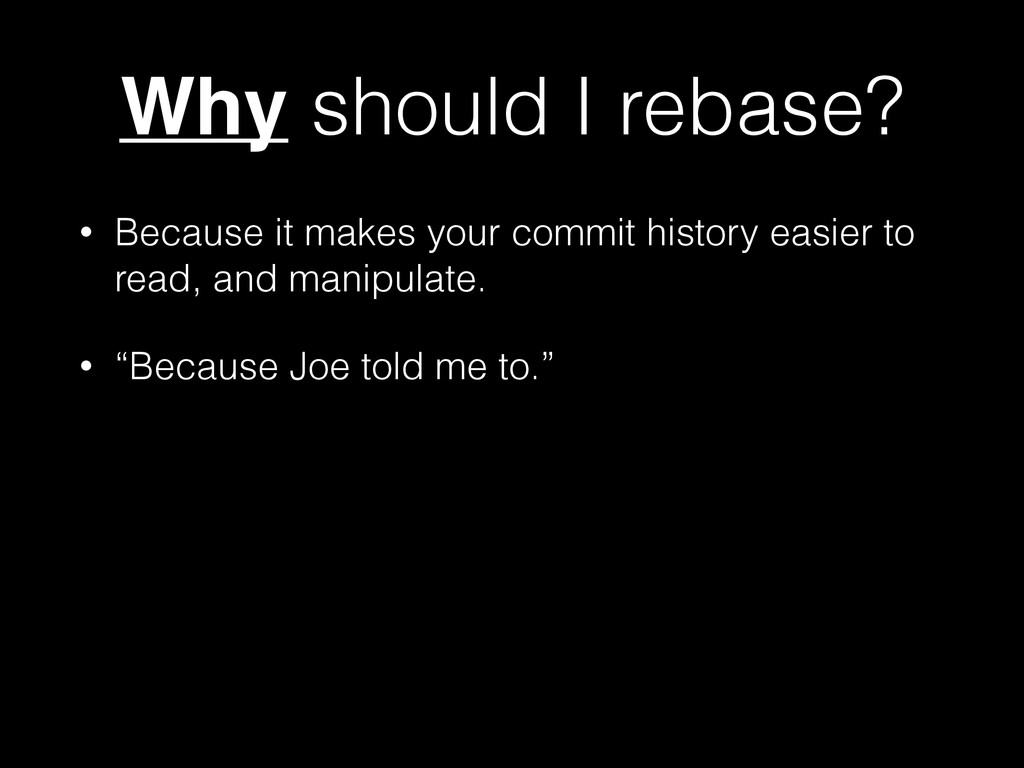 Why should I rebase? • Because it makes your co...