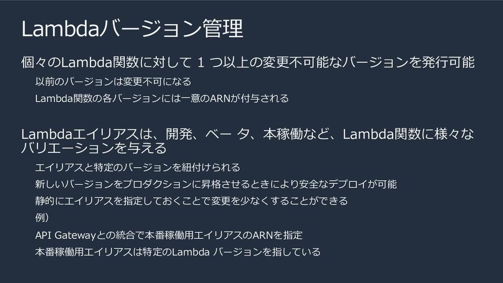 Lambdaバージョン管理 個々のLambda関数に対して 1 つ以上の変更不可能なバージョン...