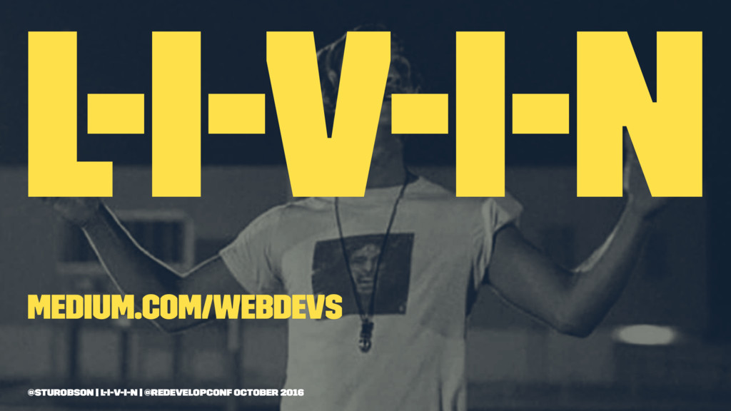 L-I-V-I-N medium.com/webdevs @sturobson | l-i-v...