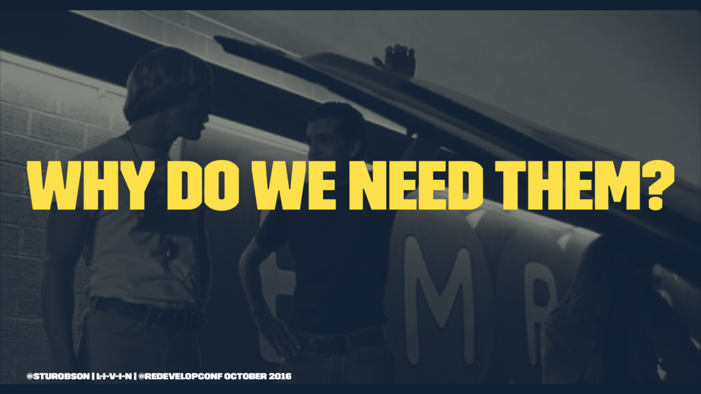 Why do we need them? @sturobson | l-i-v-i-n | @...
