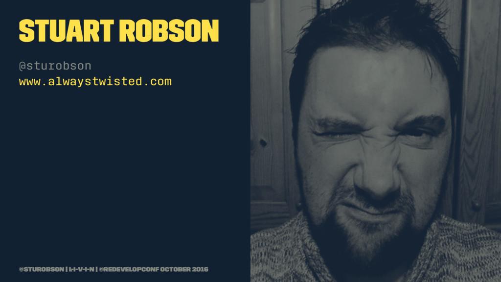 Stuart Robson @sturobson www.alwaystwisted.com ...