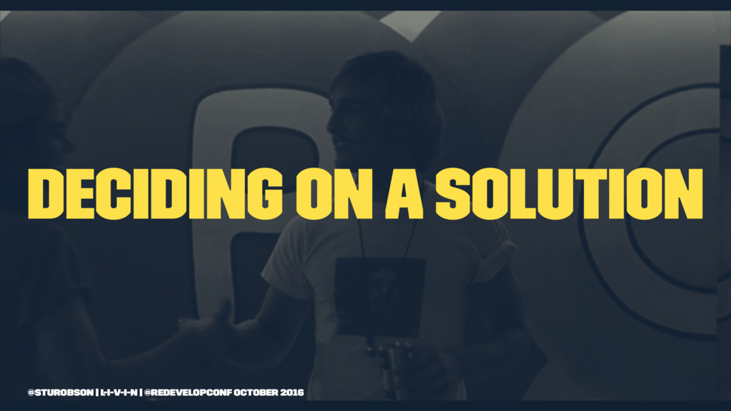 Deciding on a solution @sturobson | l-i-v-i-n |...