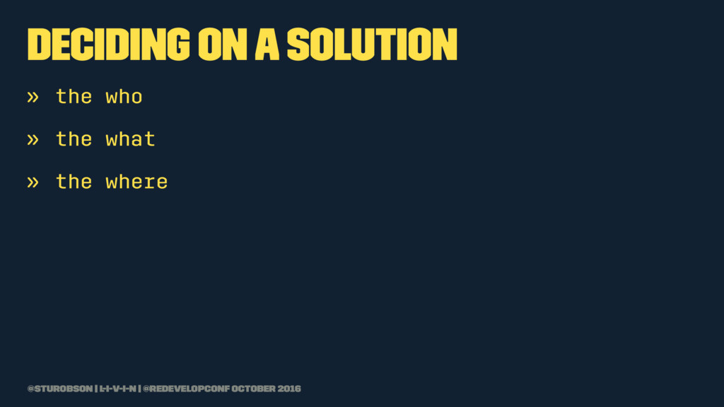 deciding on a solution » the who » the what » t...