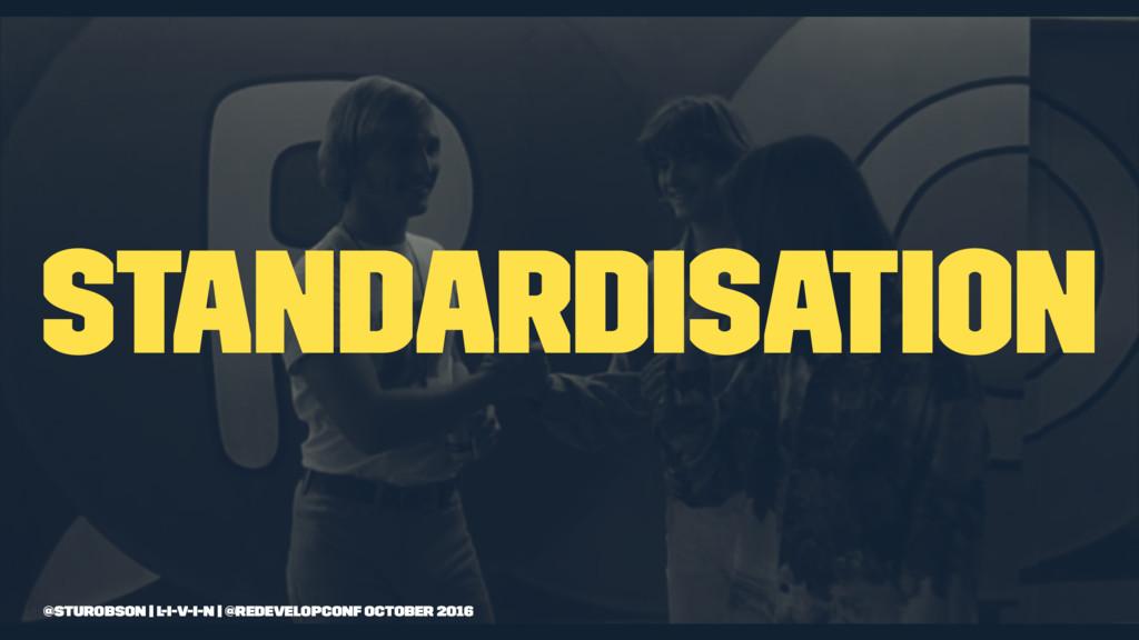 standardisation @sturobson | l-i-v-i-n | @redev...