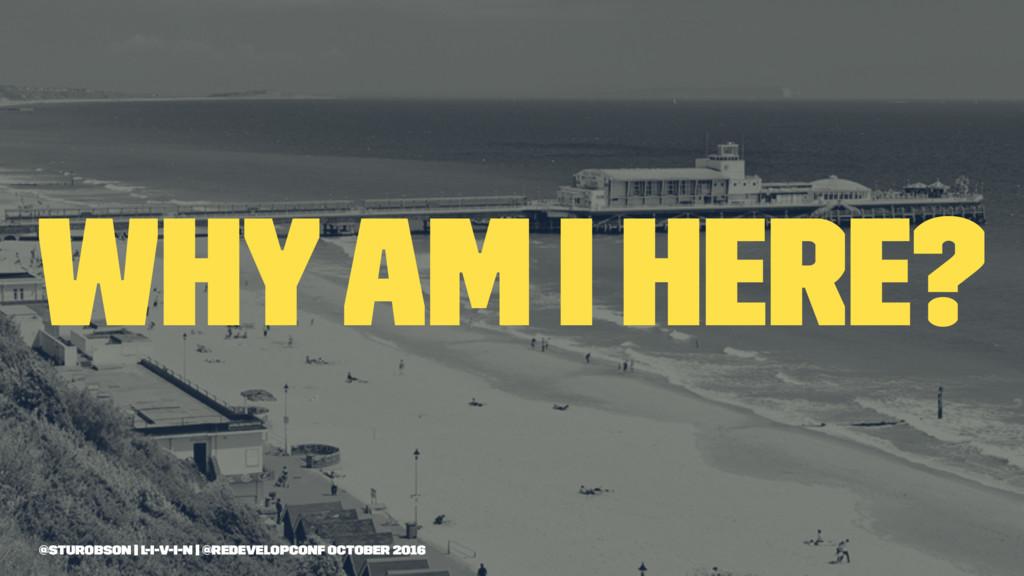 why am i here? @sturobson | l-i-v-i-n | @redeve...