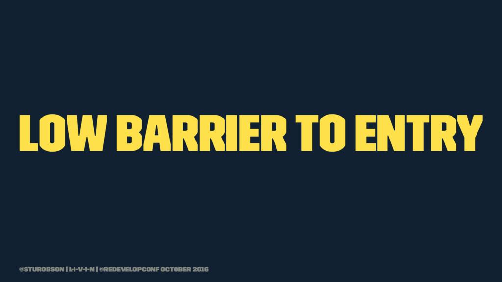low barrier to entry @sturobson | l-i-v-i-n | @...