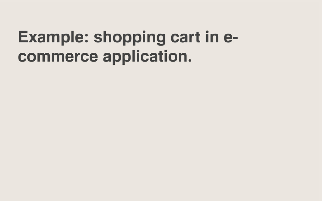 Example: shopping cart in e- commerce applicati...