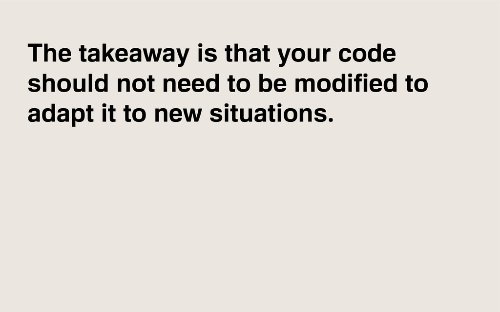 The takeaway is that your code should not need ...