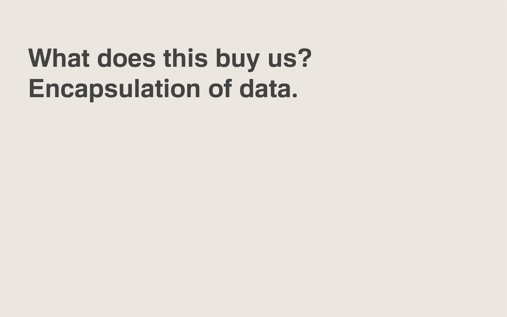 What does this buy us? Encapsulation of data.