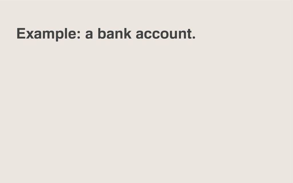 Example: a bank account.