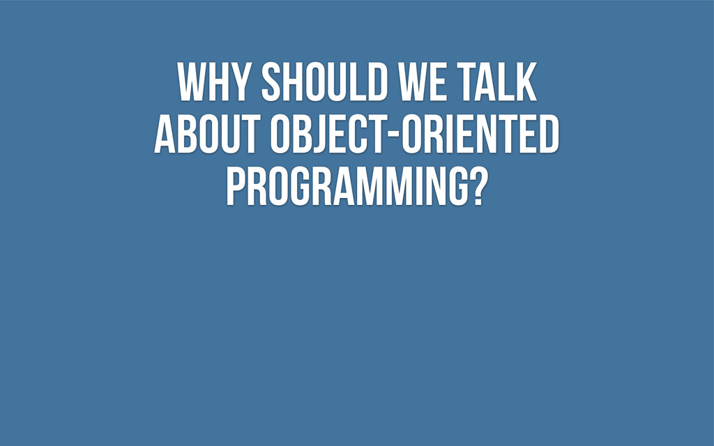 Why should we talk about object-oriented progra...