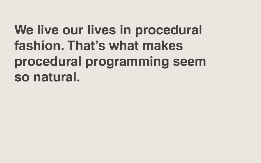 We live our lives in procedural fashion. That's...