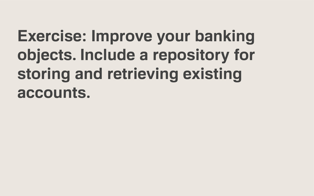 Exercise: Improve your banking objects. Include...
