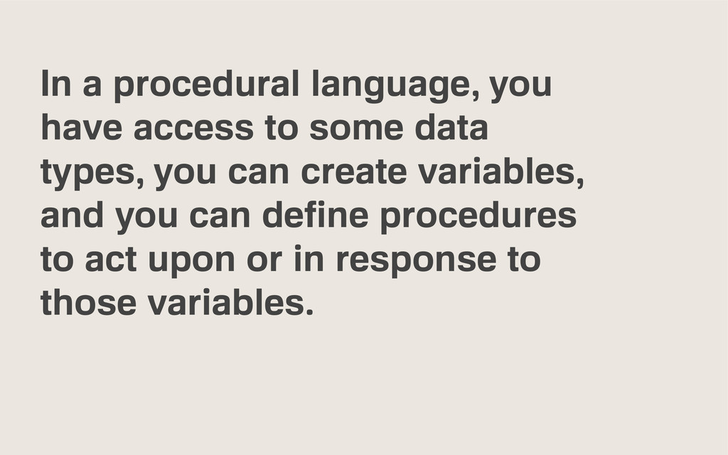 In a procedural language, you have access to so...