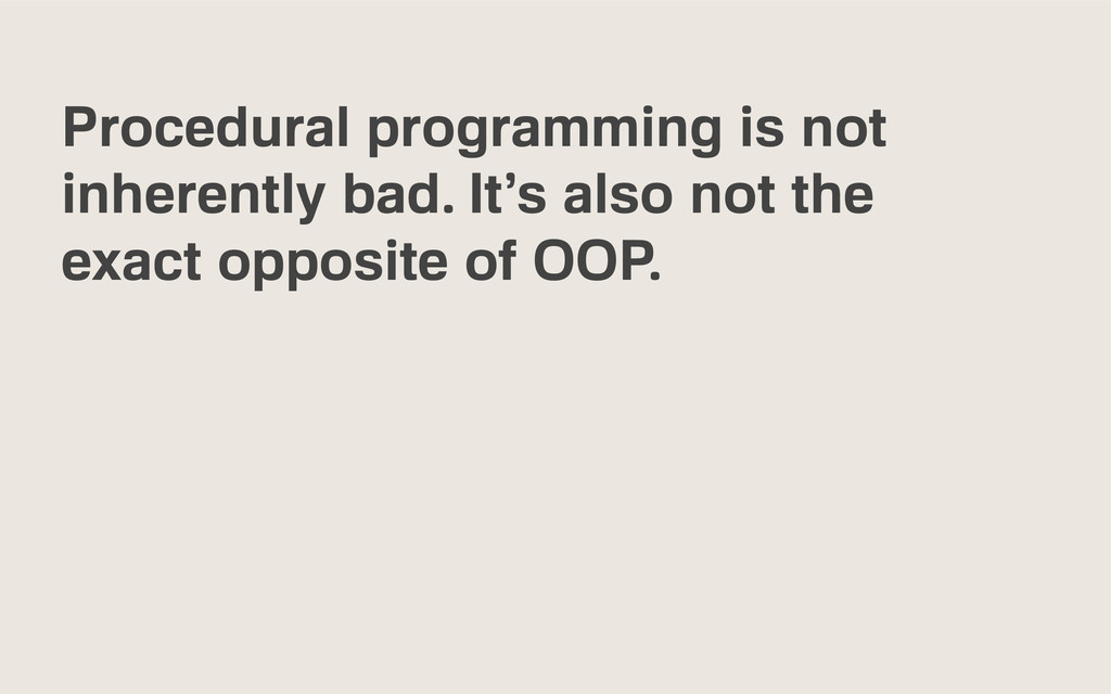 Procedural programming is not inherently bad. I...