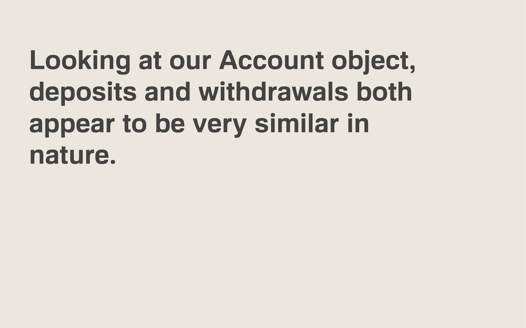 Looking at our Account object, deposits and wit...