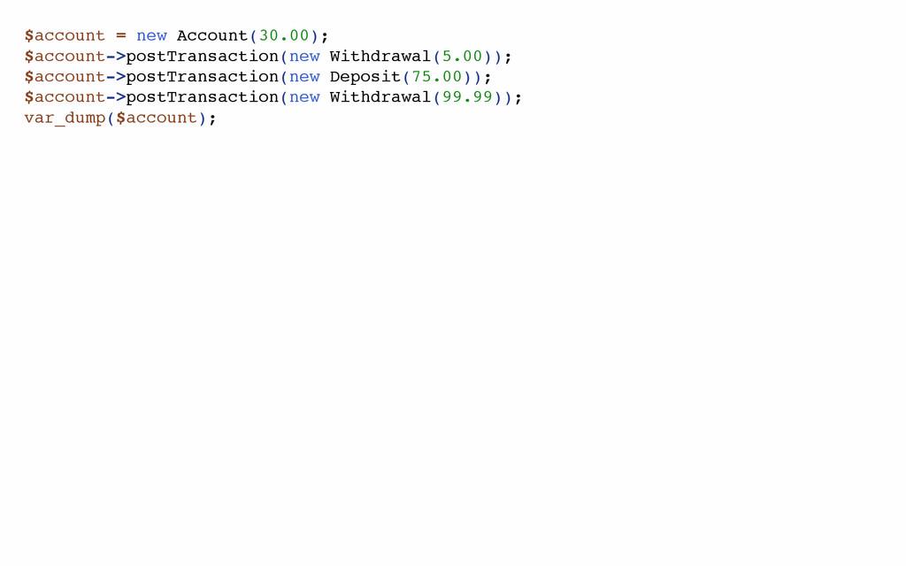 $account = new Account(30.00); $account->postTr...