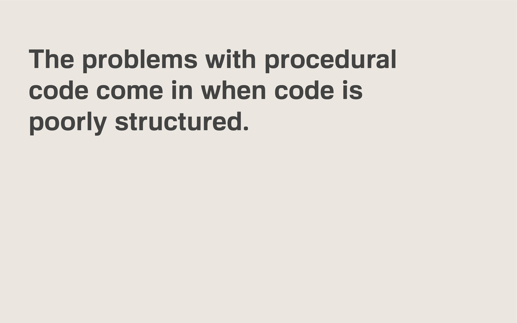 The problems with procedural code come in when ...