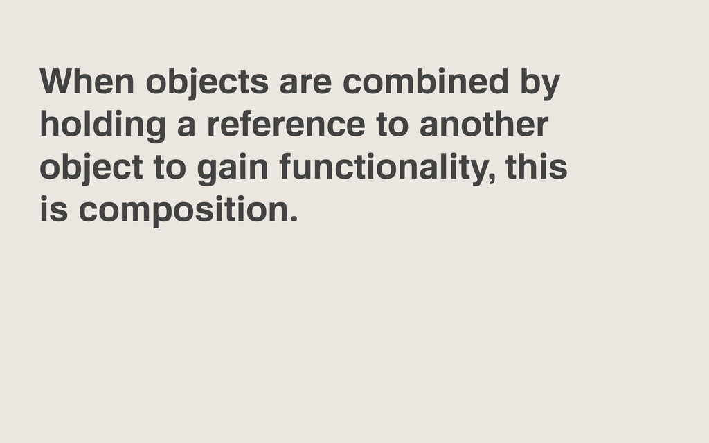 When objects are combined by holding a referenc...