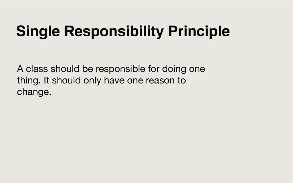 Single Responsibility Principle A class should ...
